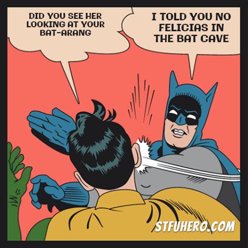 Felicia gies to the batcave - STFU Hero Meme Generator | Batman slaps Robin  image generator